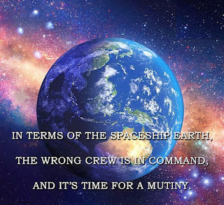In terms of the spaceship earth, the wrong crew is in command, and it's time for a mutiny.