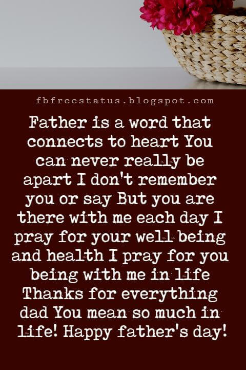 Happy Fathers Day Messages, Father is a word that connects to heart You can never really be apart I don't remember you or say But you are there with me each day I pray for your well being and health I pray for you being with me in life Thanks for everything dad You mean so much in life! Happy father's day!