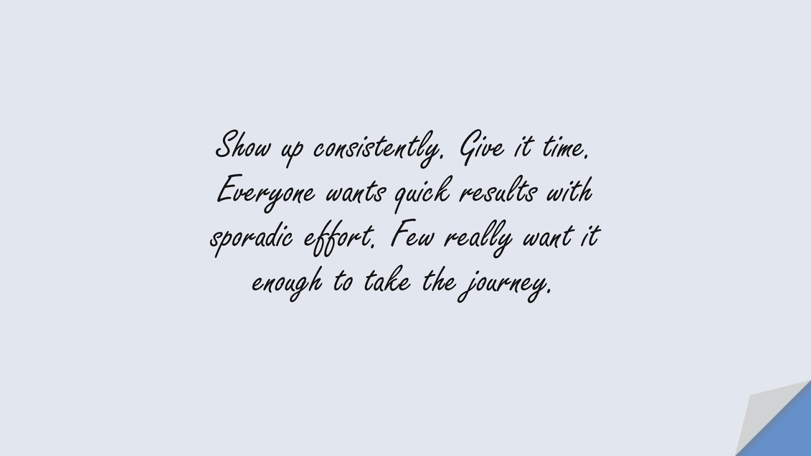 Show up consistently. Give it time. Everyone wants quick results with sporadic effort. Few really want it enough to take the journey.FALSE