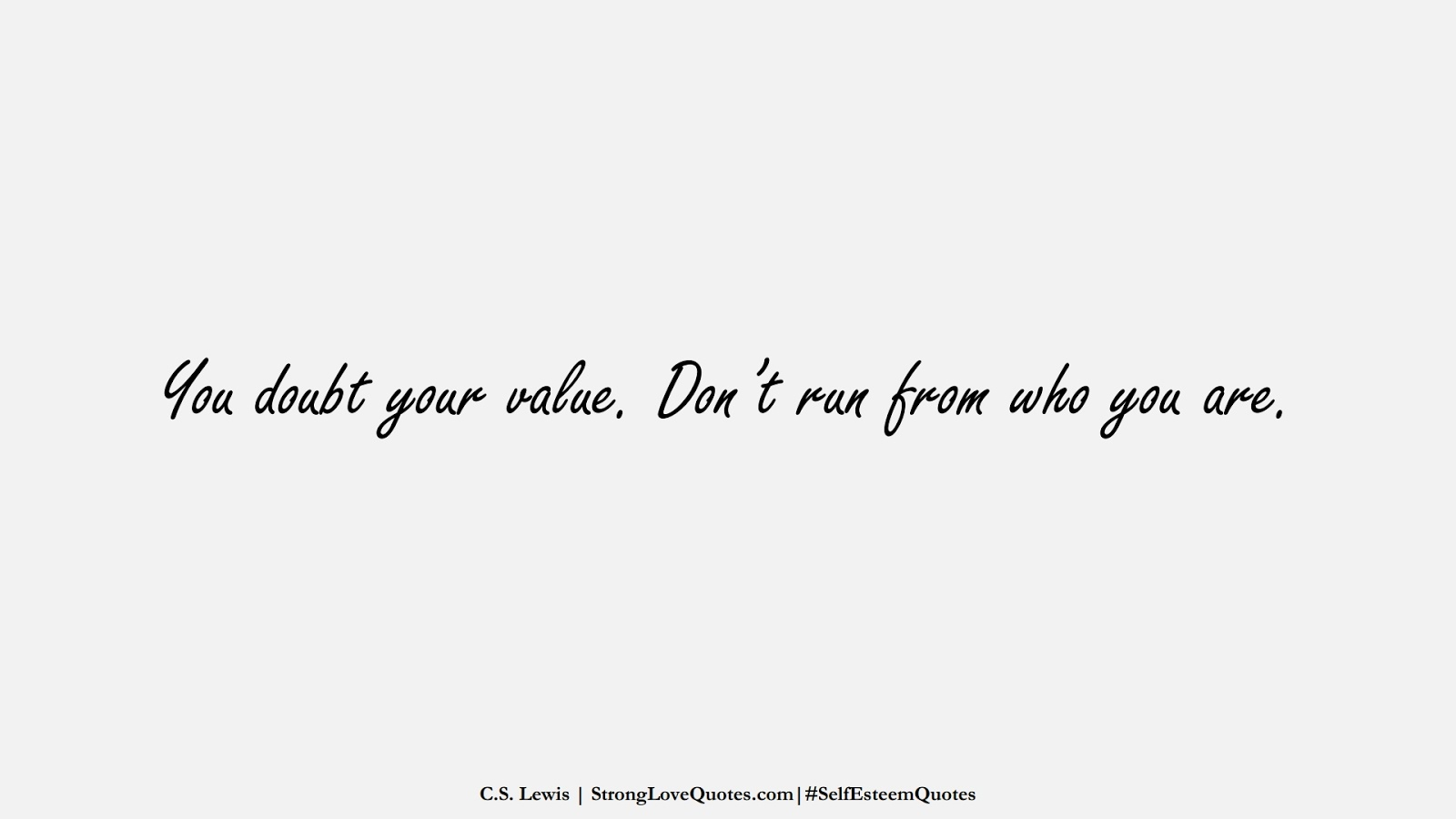 You doubt your value. Don't run from who you are. (C.S. Lewis);  #SelfEsteemQuotes