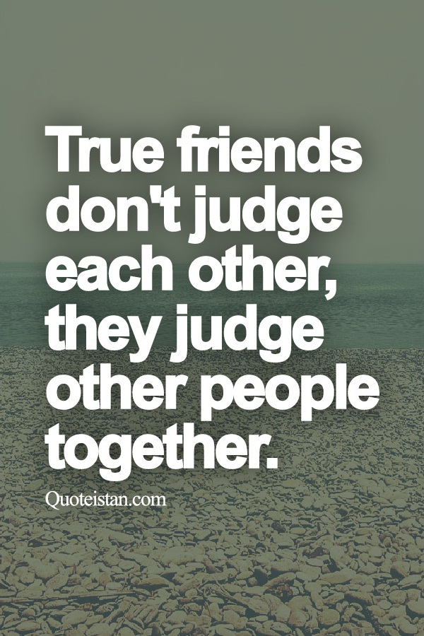 True Friends Dont Judge Each Other They Judge Other People Together