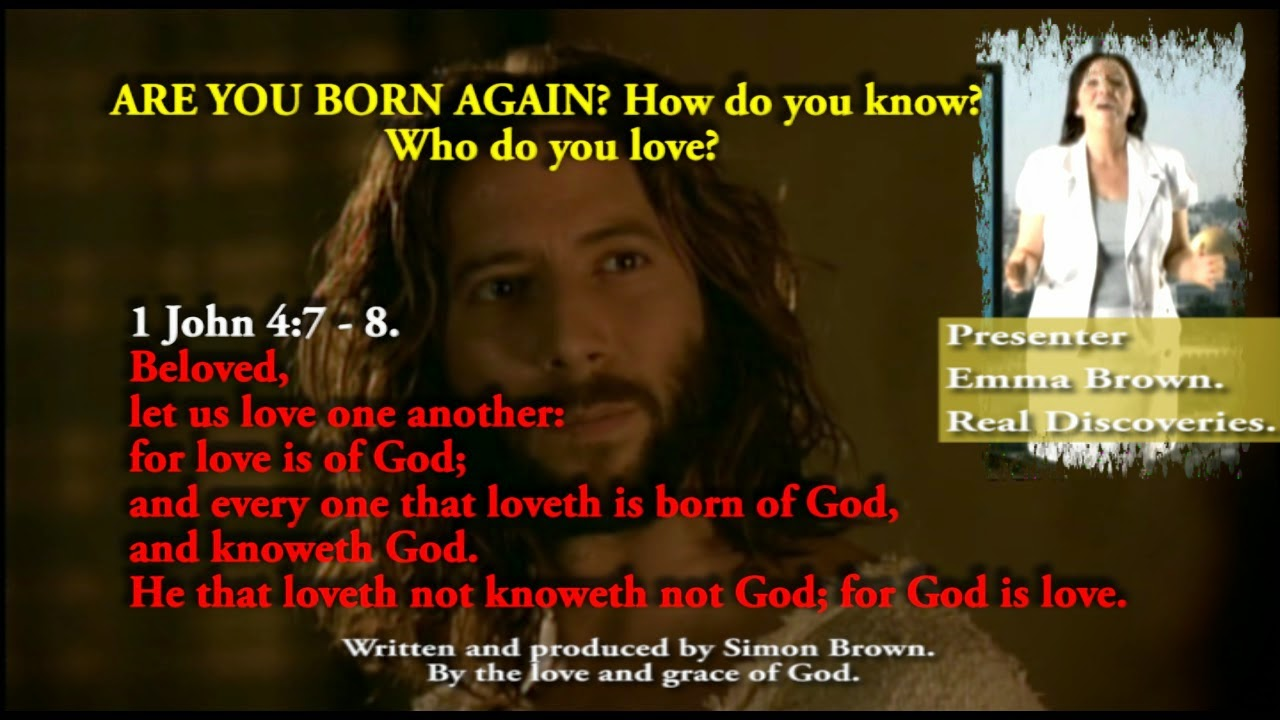 1 JOHN 4.7. ARE YOU BORN AGAIN? How do you know? Who do you love, your brother, your sister or Mum or Dad, your car or house or even your pet horse?