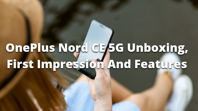 OnePlus Nord CE 5G Unboxing, First Impression, Specifications, Camera And Features