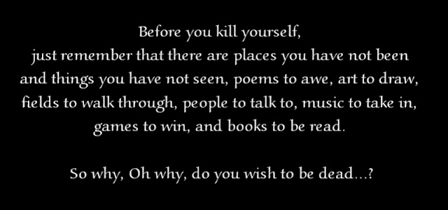 Before you kill yourself, just remember that there are places you have not been and things you have not seen. And poems to awe, art to draw, fields to walk through, people to talk to, music to take in, games to win, and books to be read. So why, Oh why, do you wish to be dead...?