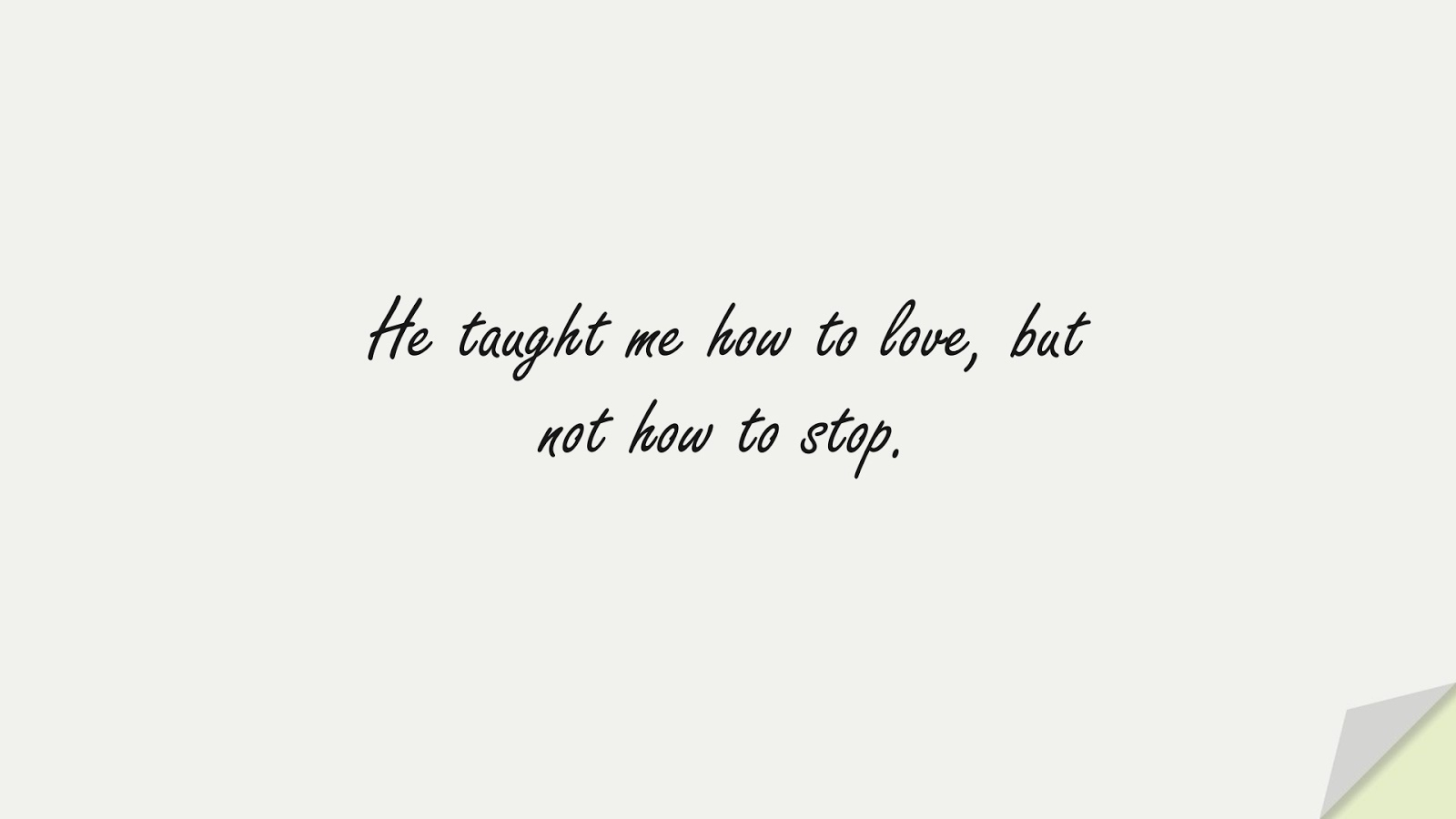 He taught me how to love, but not how to stop.FALSE