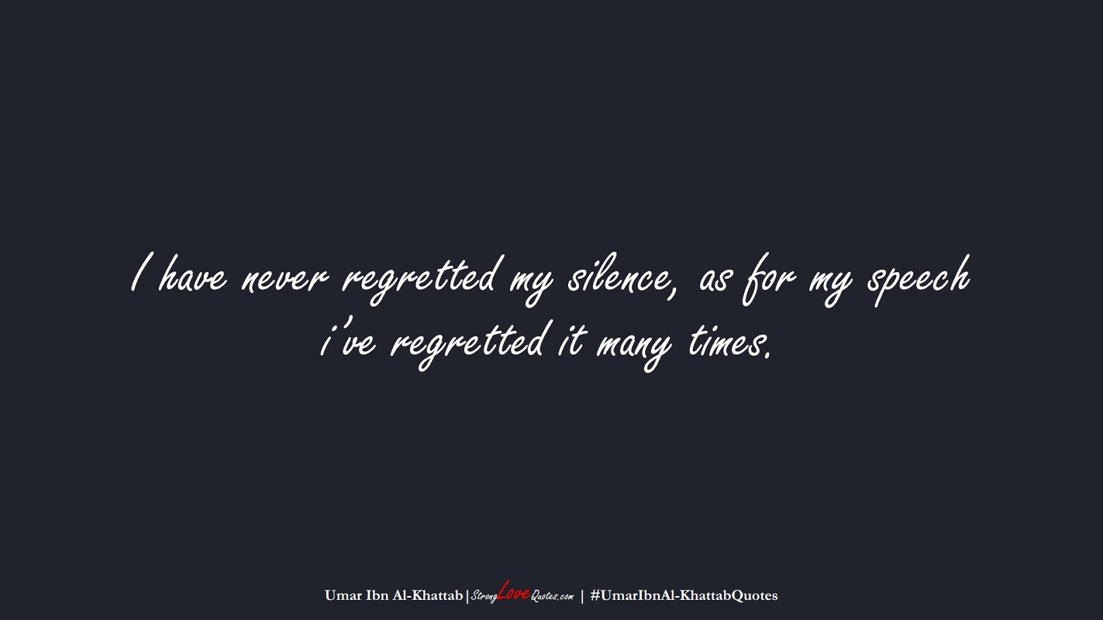 I have never regretted my silence, as for my speech i've regretted it many times. (Umar Ibn Al-Khattab);  #UmarIbnAl-KhattabQuotes