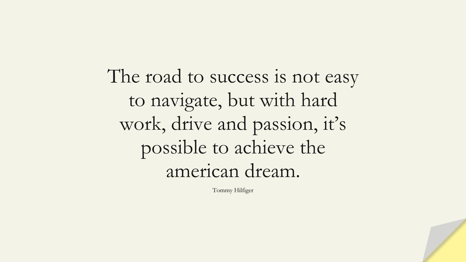 The road to success is not easy to navigate, but with hard work, drive and passion, it's possible to achieve the american dream. (Tommy Hilfiger);  #HardWorkQuotes