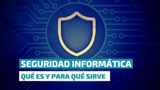 ¿Qué es y para qué sirve la Seguridad Informática?
