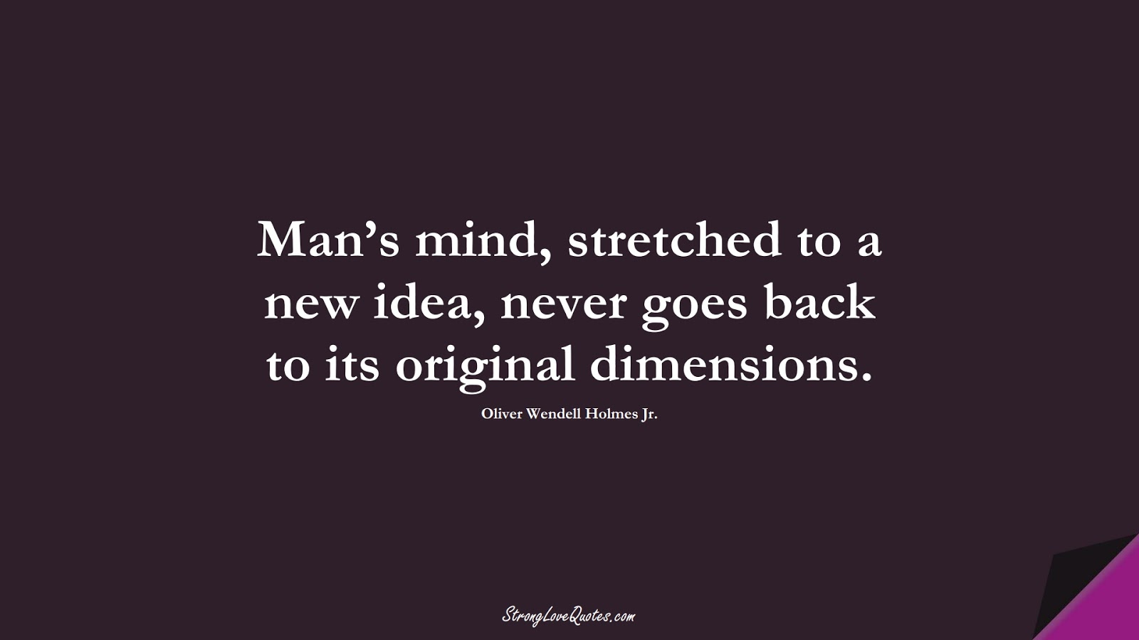 Man's mind, stretched to a new idea, never goes back to its original dimensions. (Oliver Wendell Holmes Jr.);  #LearningQuotes