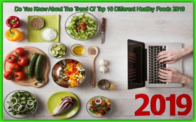 Do You Know About The Trend Of Top 10 Different Healthy Foods 2019