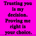 Trusting you is my decision. Proving me right is your choice.