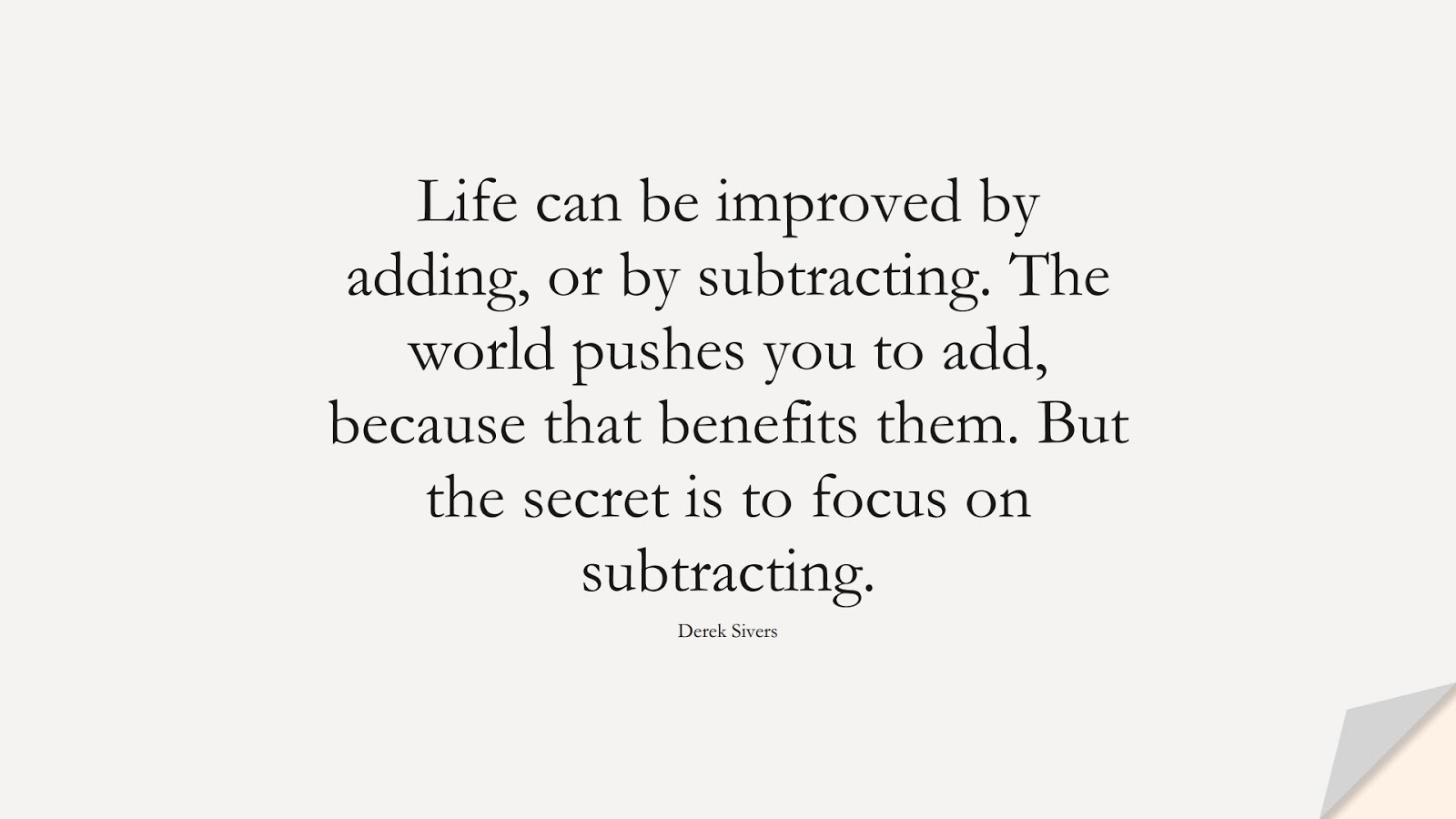 Life can be improved by adding, or by subtracting. The world pushes you to add, because that benefits them. But the secret is to focus on subtracting. (Derek Sivers);  #BestQuotes