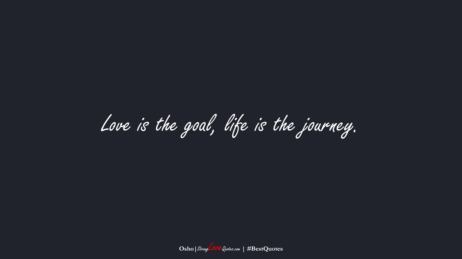 Love is the goal, life is the journey. (Osho);  #BestQuotes