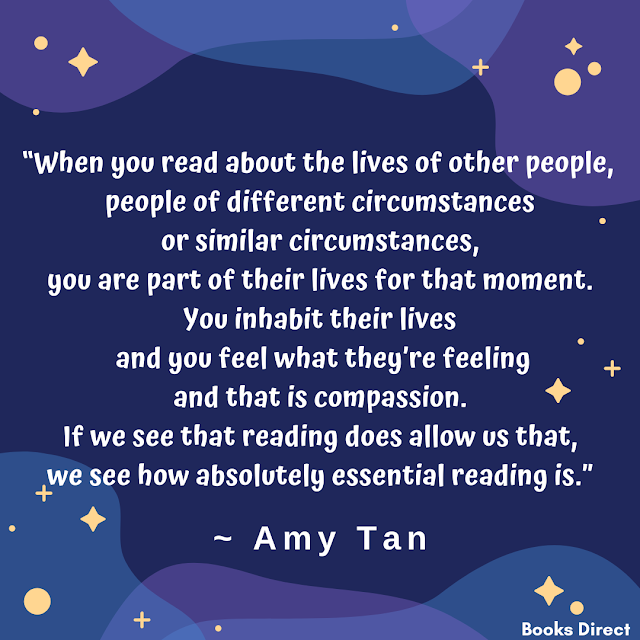 """When you read about the lives of other people,  people of different circumstances or similar circumstances,  you are part of their lives for that moment.  You inhabit their lives and you feel what they're feeling  and that is compassion.  If we see that reading does allow us that,  we see how absolutely essential reading is.""  ~ Amy Tan"