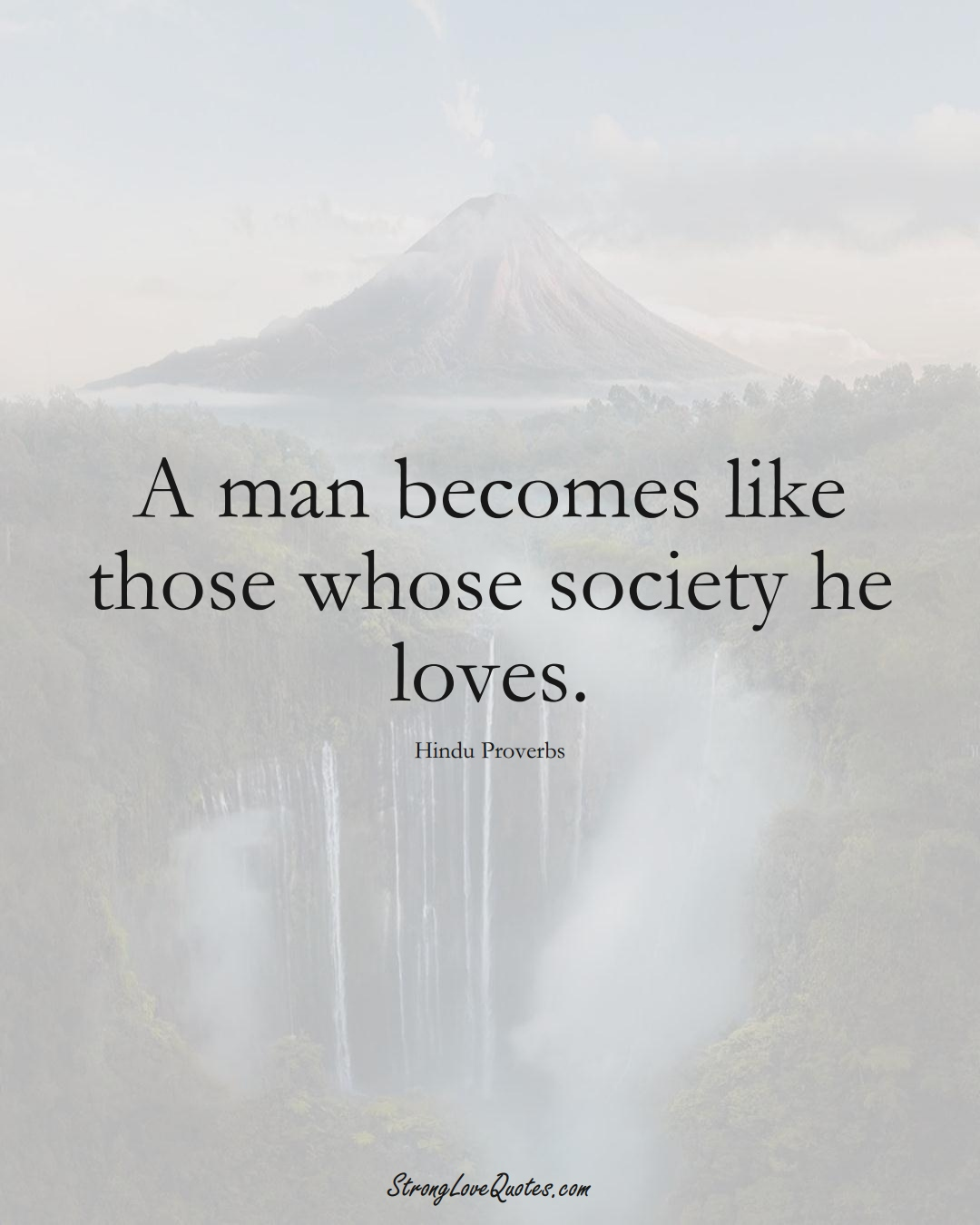 A man becomes like those whose society he loves. (Hindu Sayings);  #aVarietyofCulturesSayings