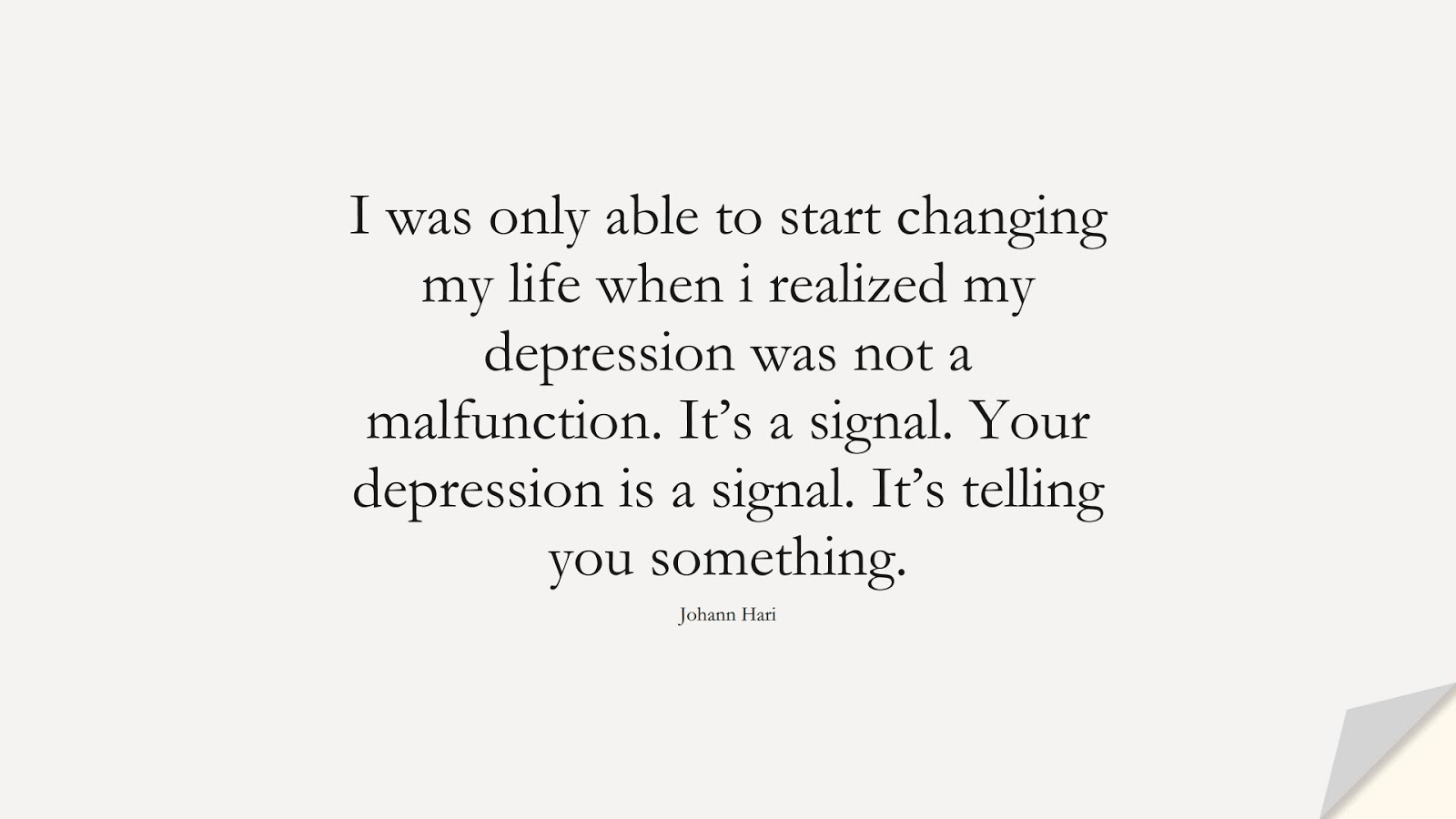 I was only able to start changing my life when i realized my depression was not a malfunction. It's a signal. Your depression is a signal. It's telling you something. (Johann Hari);  #DepressionQuotes