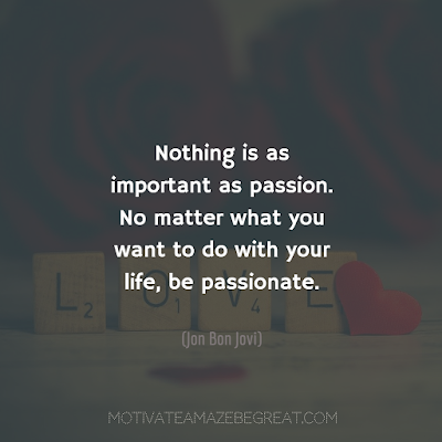 """Featured in the article: How To Succeed In Life - 50 Ways To Start Doing It. """"Nothing is as important as passion. No matter what you want to do with your life, be passionate.""""- Jon Bon Jovi"""