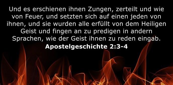 Und es erschienen ihnen Zungen, zerteilt und wie von Feuer, und setzten sich auf einen jeden von ihnen, und sie wurden alle erfüllt von dem Heiligen Geist und fingen an zu predigen in andern Sprachen, wie der Geist ihnen zu reden eingab.