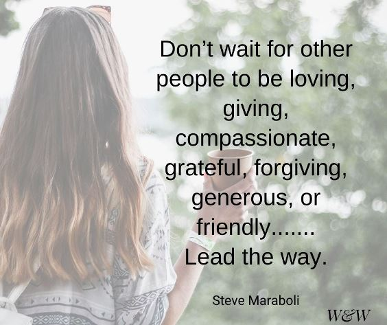 """""""Don't wait for other people to be loving, giving, compassionate, grateful, forgiving, generous, or friendly, lead the way."""" Steve Maraboli"""