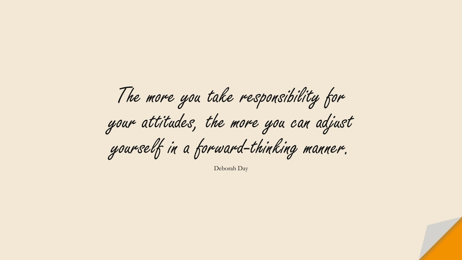 The more you take responsibility for your attitudes, the more you can adjust yourself in a forward-thinking manner. (Deborah Day);  #HappinessQuotes