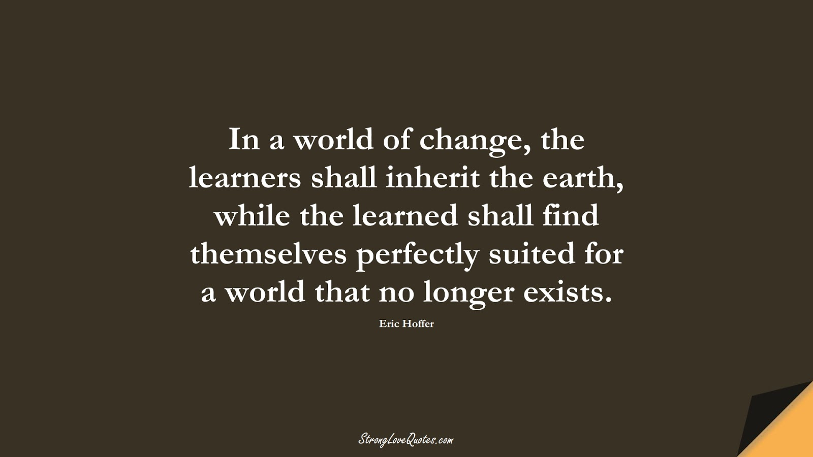 In a world of change, the learners shall inherit the earth, while the learned shall find themselves perfectly suited for a world that no longer exists. (Eric Hoffer);  #LearningQuotes