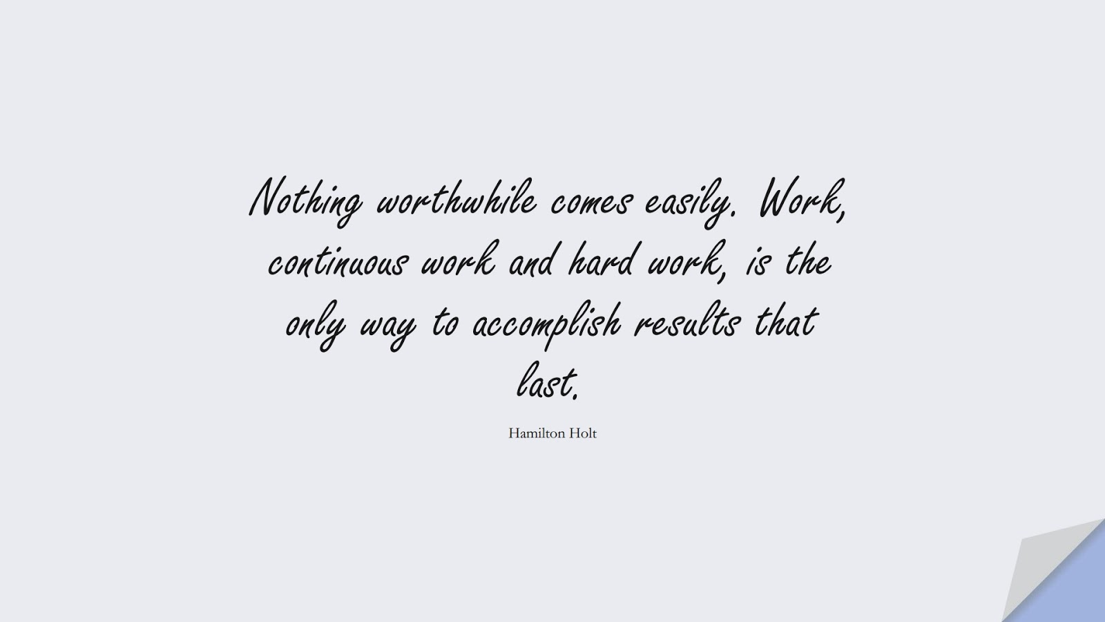 Nothing worthwhile comes easily. Work, continuous work and hard work, is the only way to accomplish results that last. (Hamilton Holt);  #PositiveQuotes