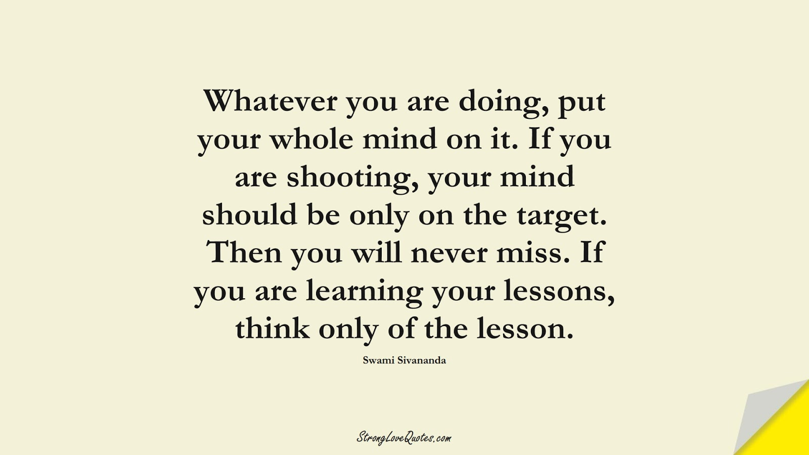 Whatever you are doing, put your whole mind on it. If you are shooting, your mind should be only on the target. Then you will never miss. If you are learning your lessons, think only of the lesson. (Swami Sivananda);  #EducationQuotes