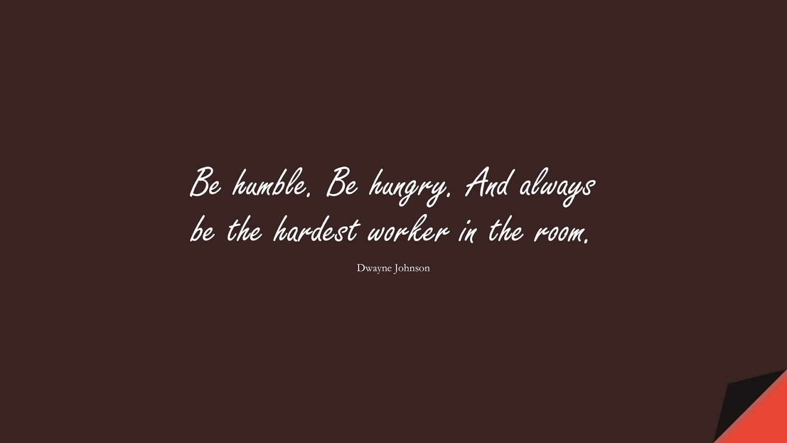 Be humble. Be hungry. And always be the hardest worker in the room. (Dwayne Johnson);  #CourageQuotes