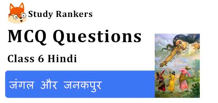 MCQ Questions for Class 6 Hindi Chapter 2 जंगल और जनकपुर Bal Ram Katha