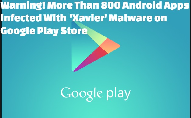Warning! More Than 800 Android Apps infected With  'Xavier' Malware on Google Play Store