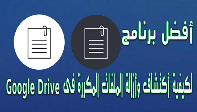 أفضل برنامج لكيفية أكتشاف وأزالة الملفات المكررة فى جوجل درايف Google Drive