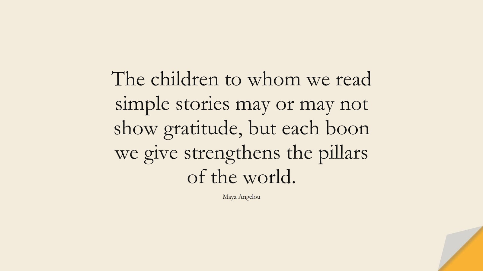 The children to whom we read simple stories may or may not show gratitude, but each boon we give strengthens the pillars of the world. (Maya Angelou);  #MayaAngelouQuotes