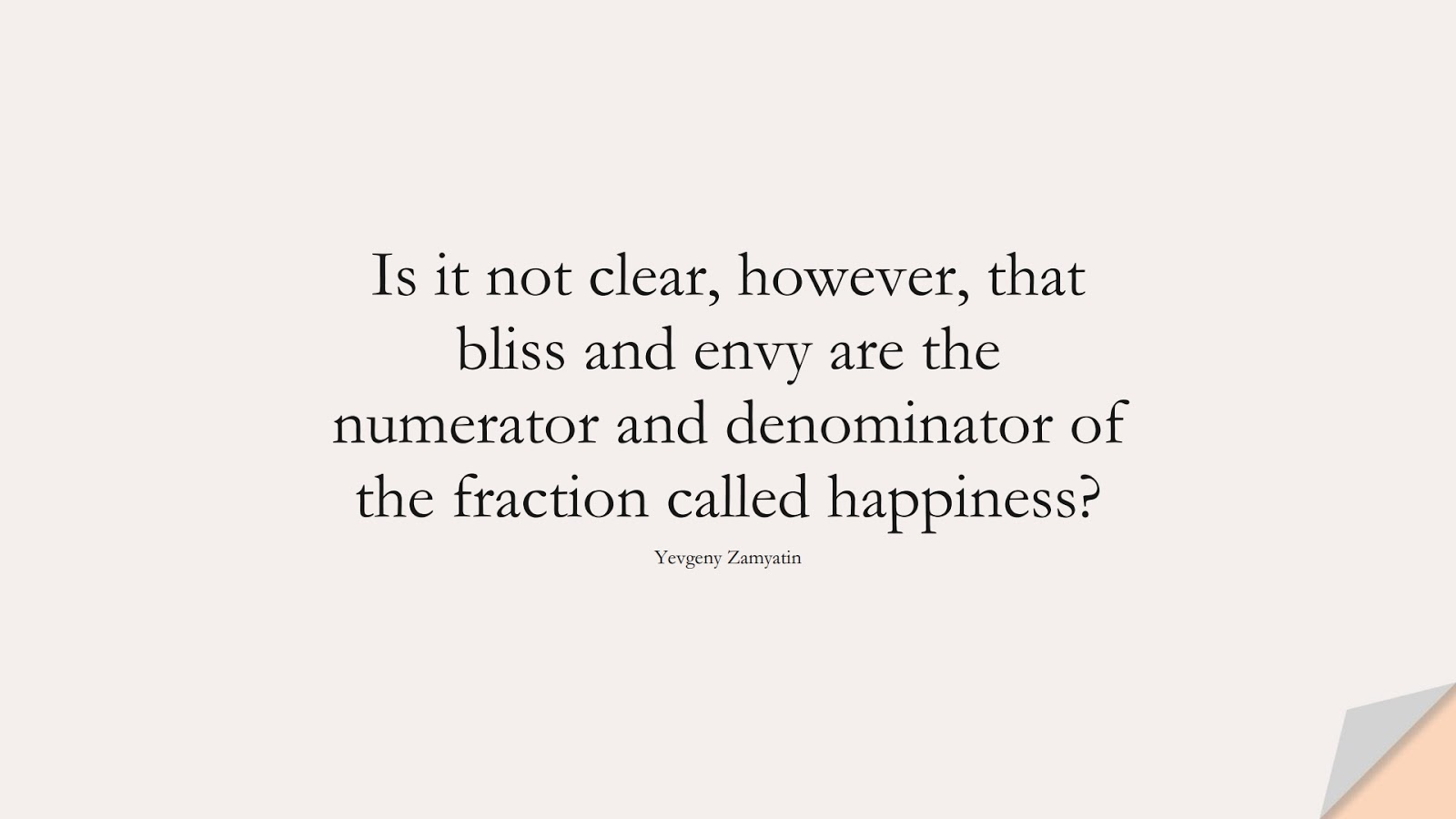 Is it not clear, however, that bliss and envy are the numerator and denominator of the fraction called happiness? (Yevgeny Zamyatin);  #HappinessQuotes