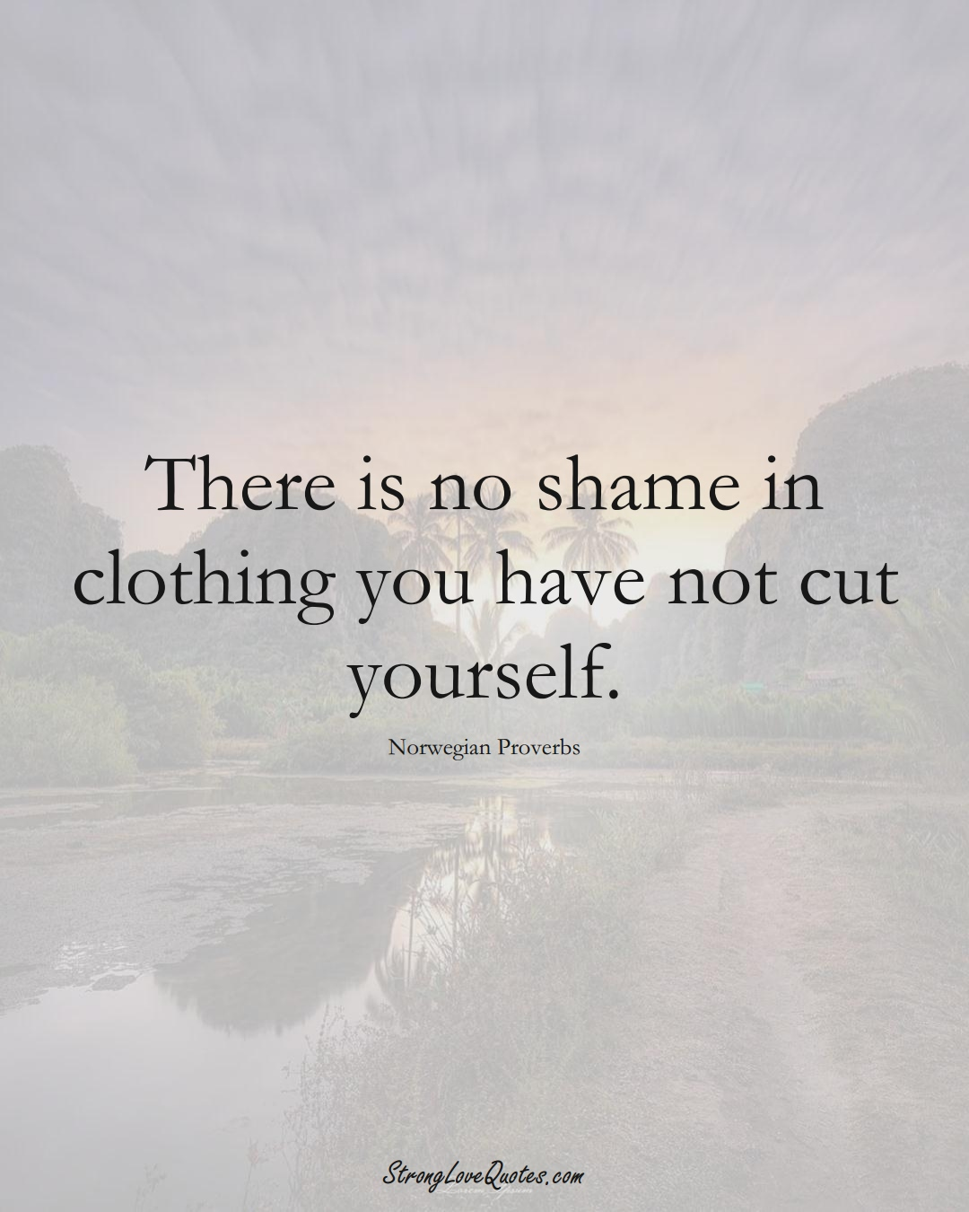 There is no shame in clothing you have not cut yourself. (Norwegian Sayings);  #EuropeanSayings