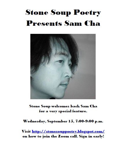 Stone Soup Poetry  Presents Sam Cha - Stone Soup welcomes back Sam Cha for a very special feature. - Wednesday, September 15, 7:00-9:00 p.m. - Visit http://stonesouppoetry.blogspot.com/ on how to join the Zoom call. Sign in early!