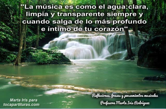 """3. La Música es como el agua Reflexiones, frases y pensamientos musicales por la  Profesora Marta Iris Rodríguez Nº 1-10  """"La música es como el agua: clara, limpia y transparente, siempre y cuando salga de lo más profundo e íntimo de tu corazón"""""""
