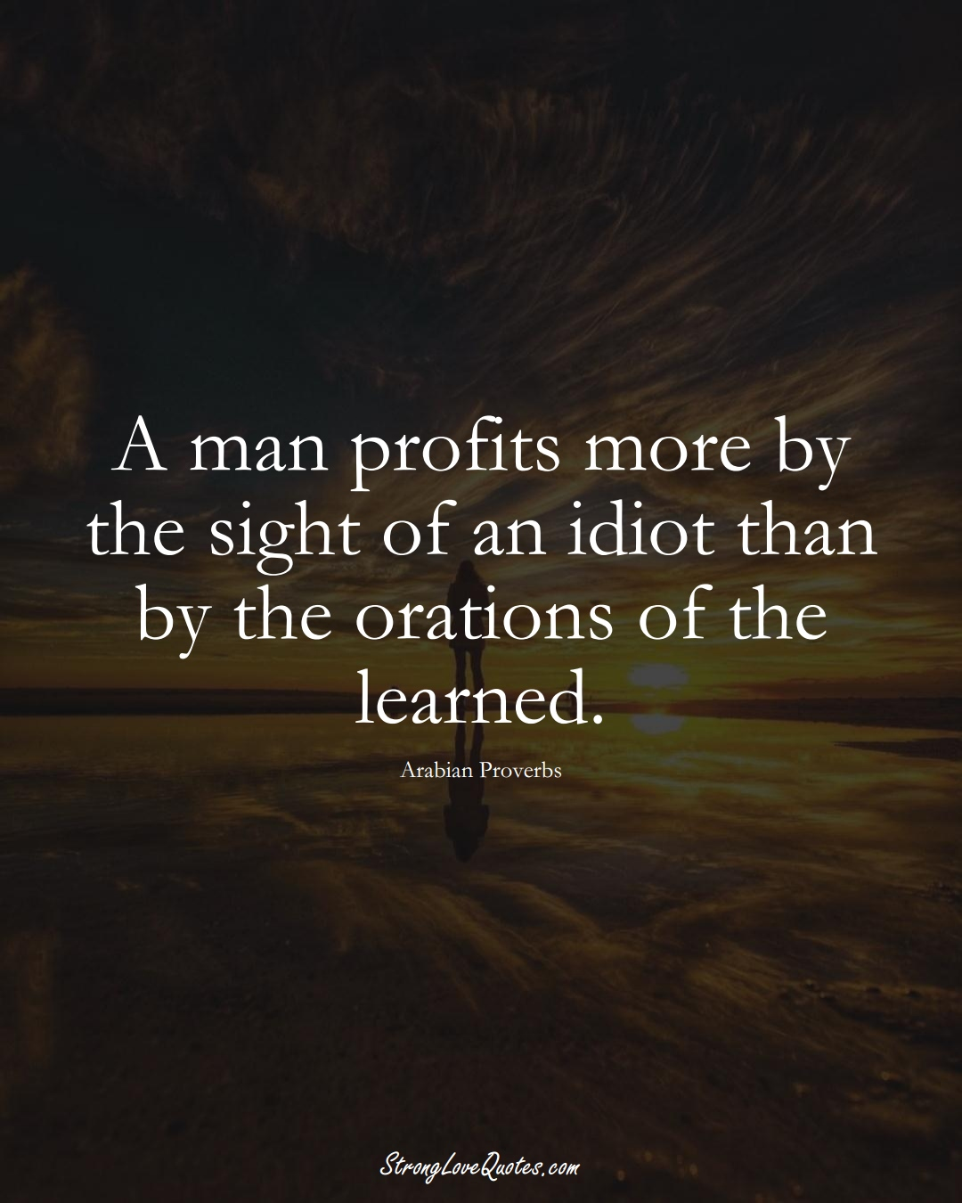 A man profits more by the sight of an idiot than by the orations of the learned. (Arabian Sayings);  #aVarietyofCulturesSayings