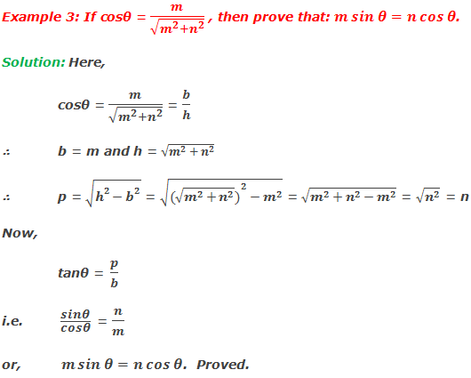 Example 3: If cosθ = m/√(m^2+n^2 ) , then prove that: m sin⁡〖θ=n cos⁡θ 〗. Solution: Here,  cosθ = m/√(m^2+n^2 ) = b/h ∴	b = m and h = √(m^2+n^2 ) ∴ p = √(h^2-b^2 ) = √(〖(√(m^2+n^2 ))〗^2-m^2 ) = √(m^2+n^2-m^2 ) = √(n^2 ) = n Now, 	tanθ = p/b i.e.  sin⁡θ/cos⁡θ  = n/m or,	 m sin⁡〖θ=n cos⁡θ 〗.  Proved.