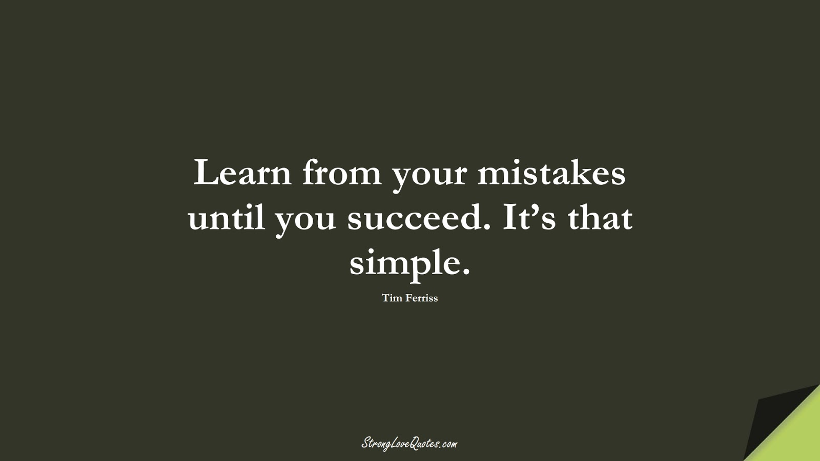 Learn from your mistakes until you succeed. It's that simple. (Tim Ferriss);  #LearningQuotes