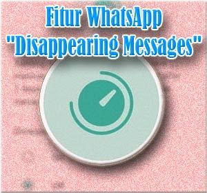 """Cara Menggunakan Fitur Baru WhatsApp """"Disappearing Messages"""""""