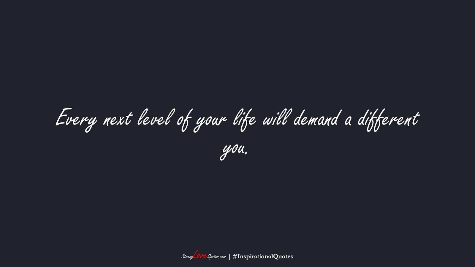 Every next level of your life will demand a different you.FALSE