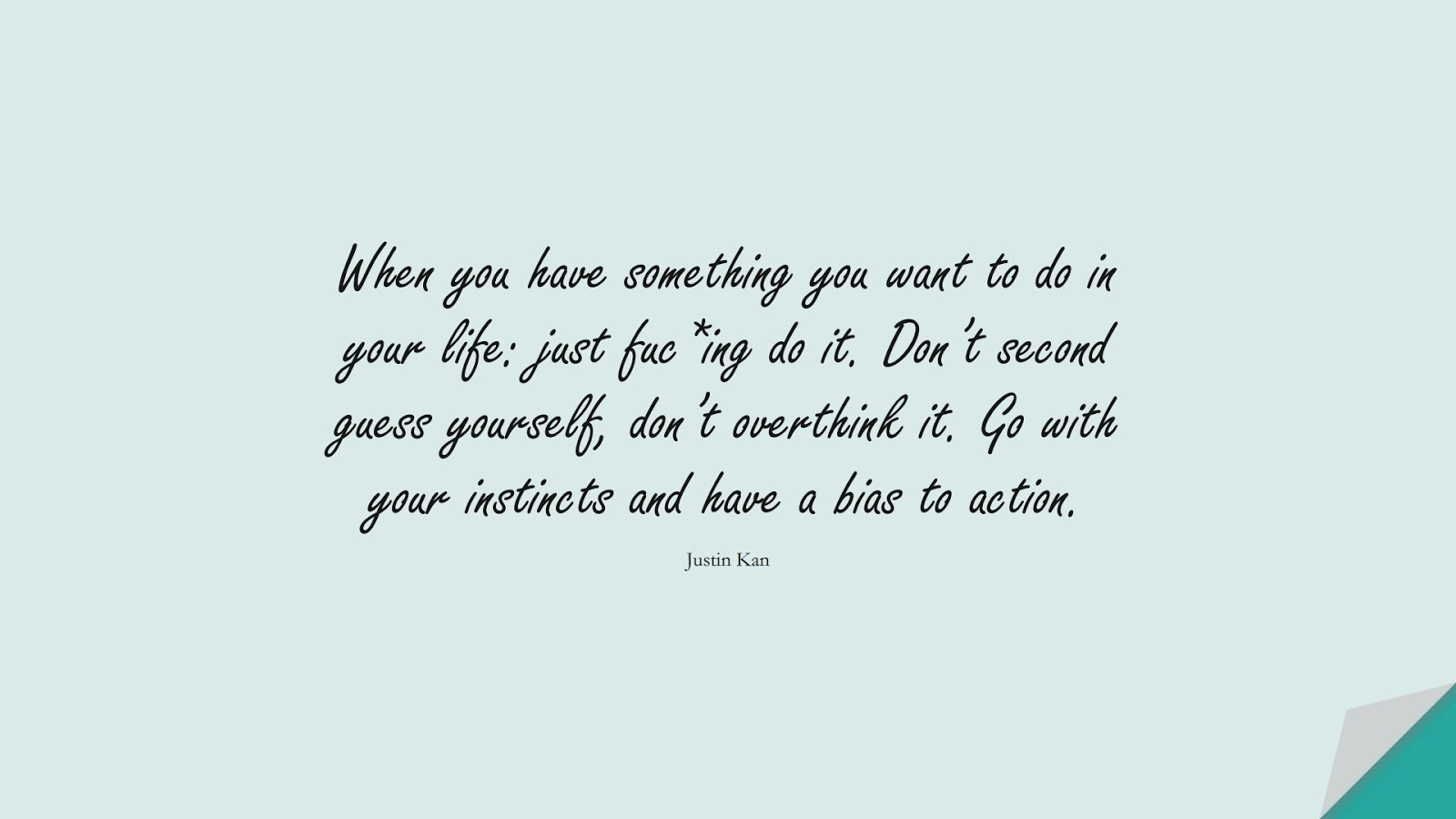 When you have something you want to do in your life: just fuc*ing do it. Don't second guess yourself, don't overthink it. Go with your instincts and have a bias to action. (Justin Kan);  #EncouragingQuotes