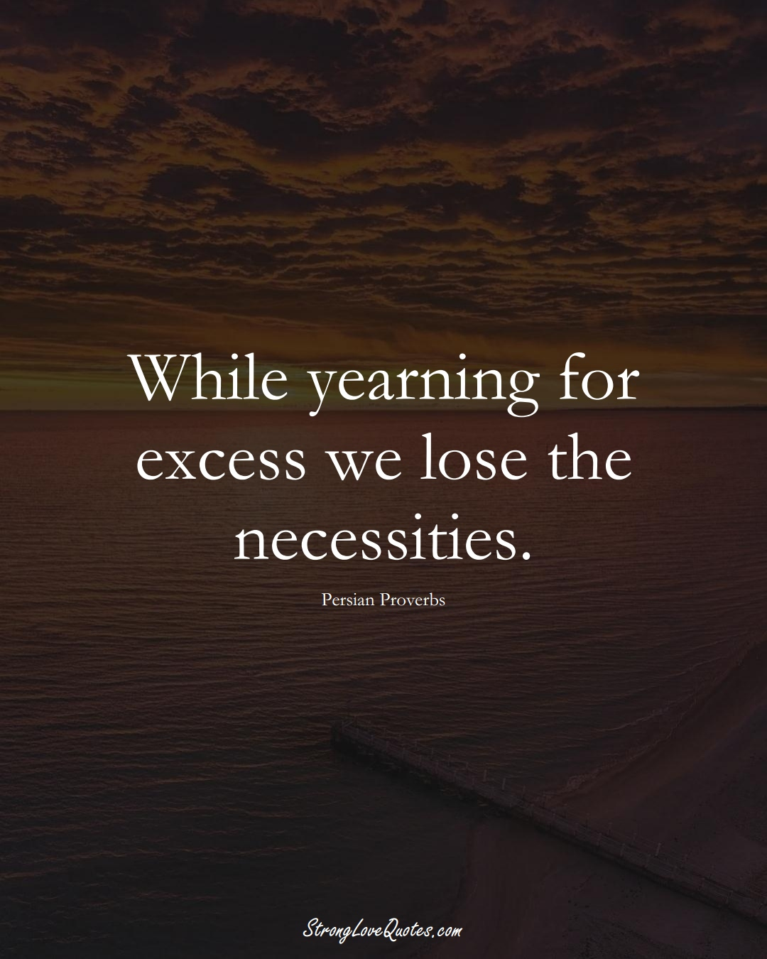 While yearning for excess we lose the necessities. (Persian Sayings);  #aVarietyofCulturesSayings