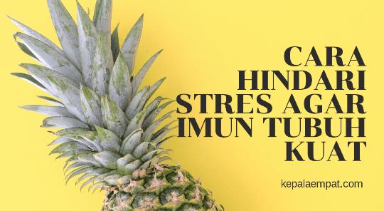 Cara Hindari Stres Agar Imun Tubuh Kuat