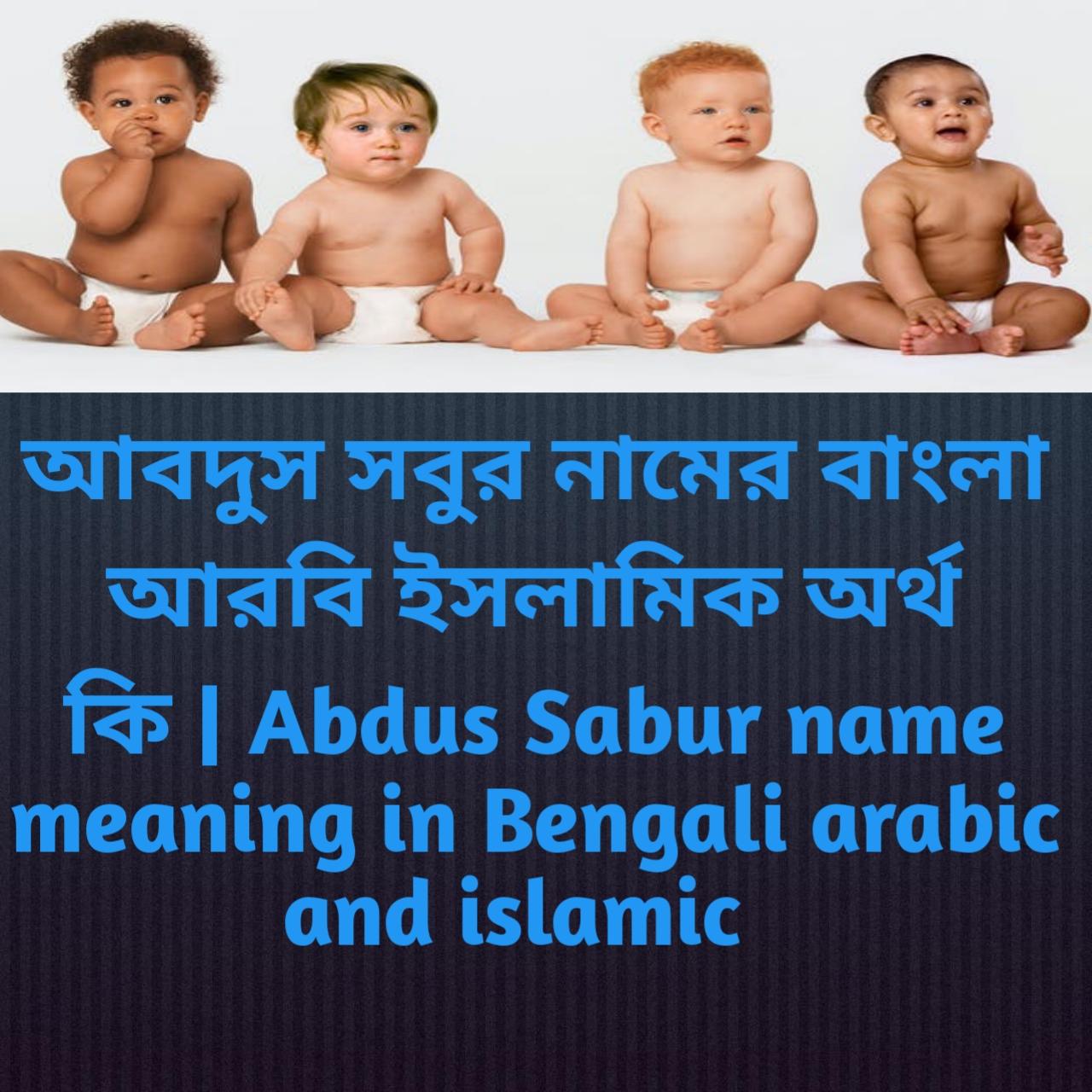 আবদুস সবুর নামের অর্থ কি, আবদুস সবুর নামের বাংলা অর্থ কি, আবদুস সবুর নামের ইসলামিক অর্থ কি, Abdus Sabur name meaning in Bengali, আবদুস সবুর কি ইসলামিক নাম,