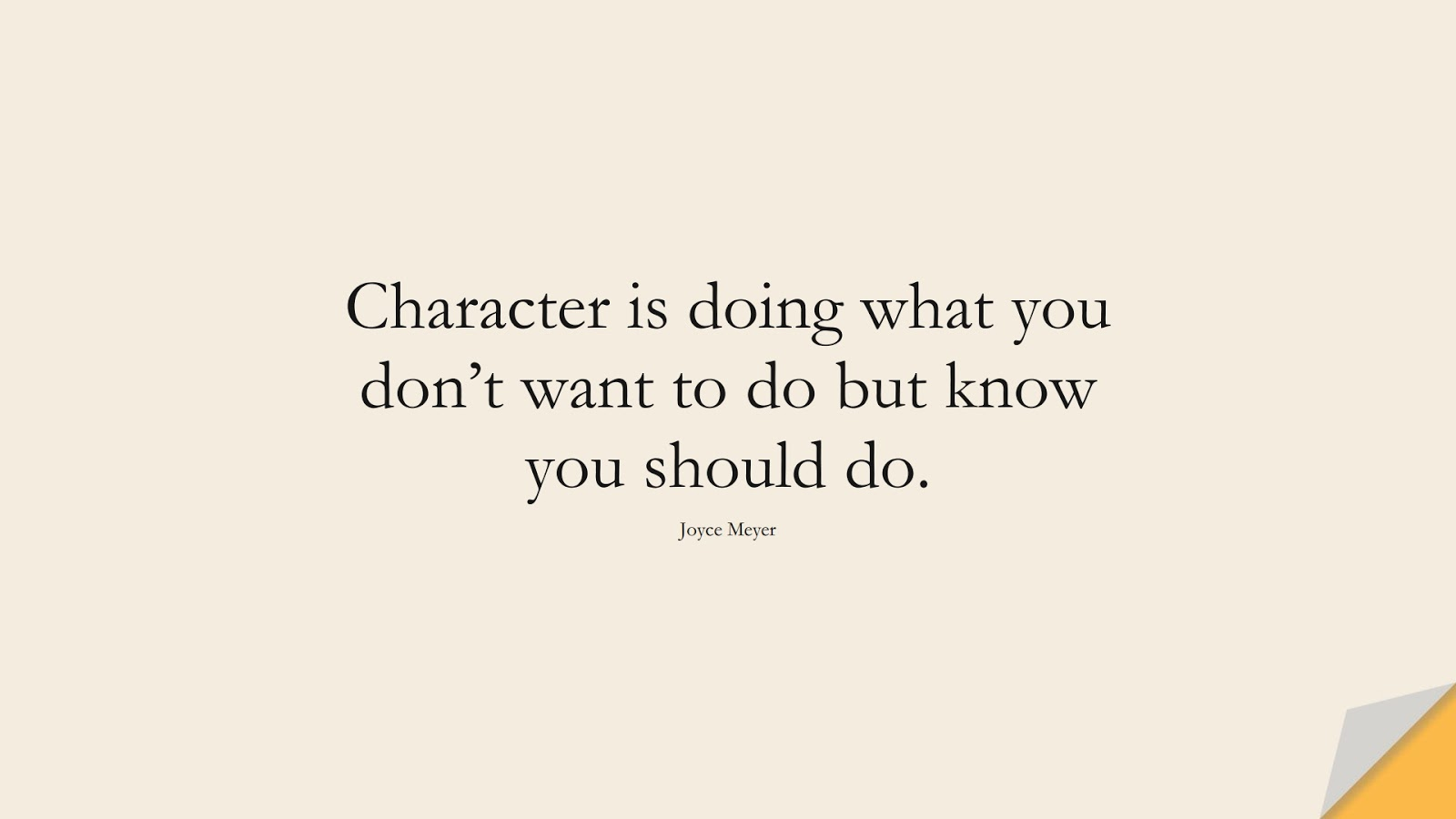 Character is doing what you don't want to do but know you should do. (Joyce Meyer);  #CharacterQuotes