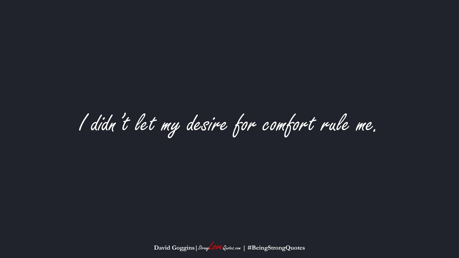 I didn't let my desire for comfort rule me. (David Goggins);  #BeingStrongQuotes
