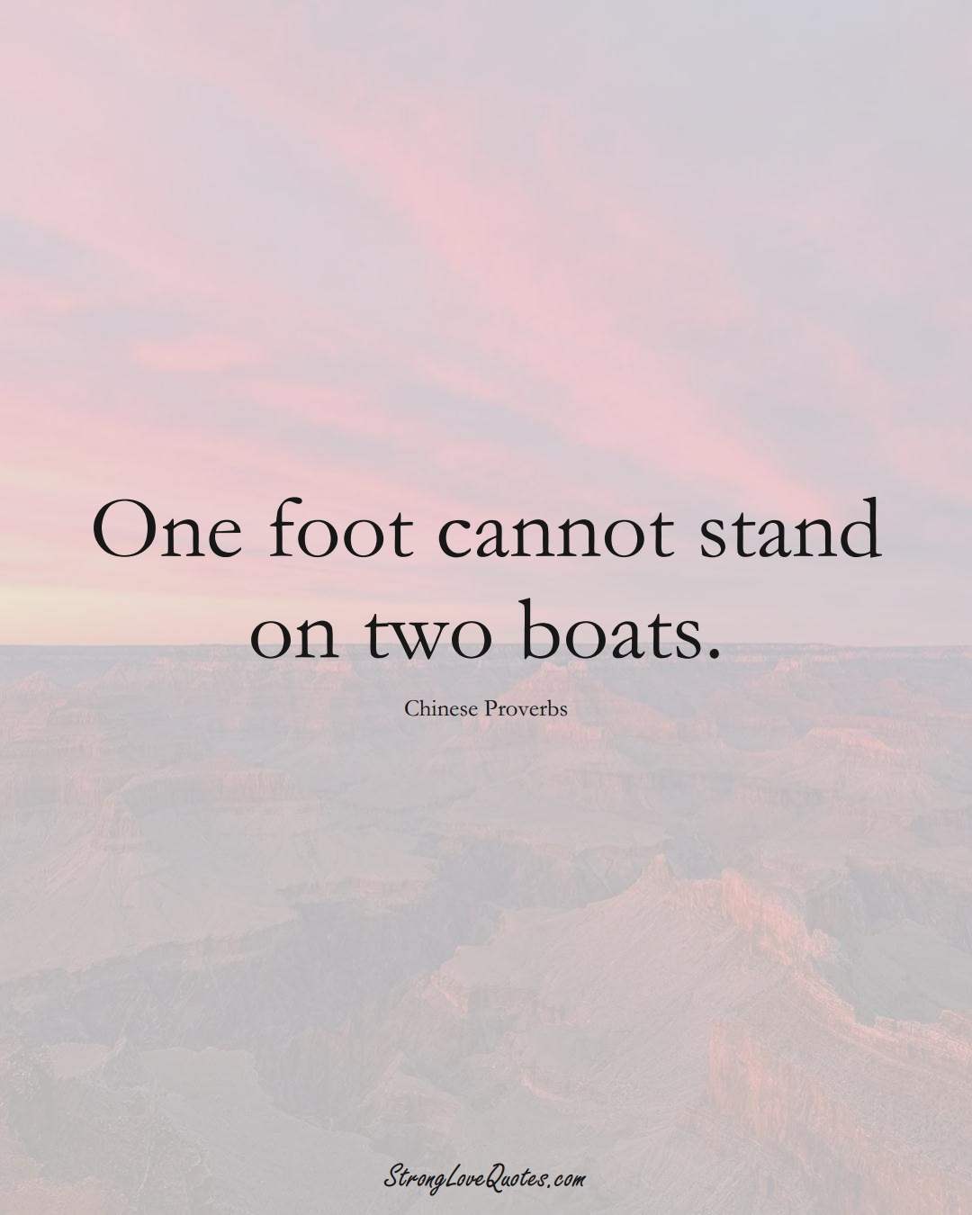 One foot cannot stand on two boats. (Chinese Sayings);  #AsianSayings