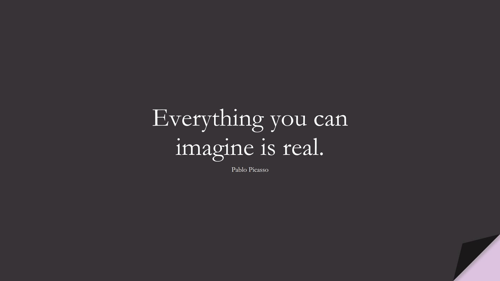 Everything you can imagine is real. (Pablo Picasso);  #ShortQuotes