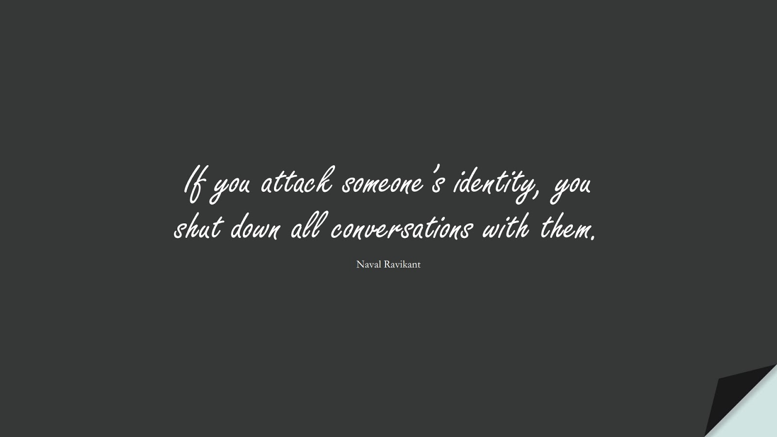 If you attack someone's identity, you shut down all conversations with them. (Naval Ravikant);  #RelationshipQuotes